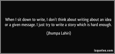 quote-when-i-sit-down-to-write-i-don-t-think-about-writing-about-an-idea-or-a-given-message-i-just-try-jhumpa-lahiri-106801